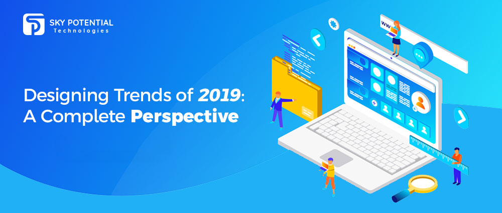 Designing Trends of 2019 A Complete Perspective