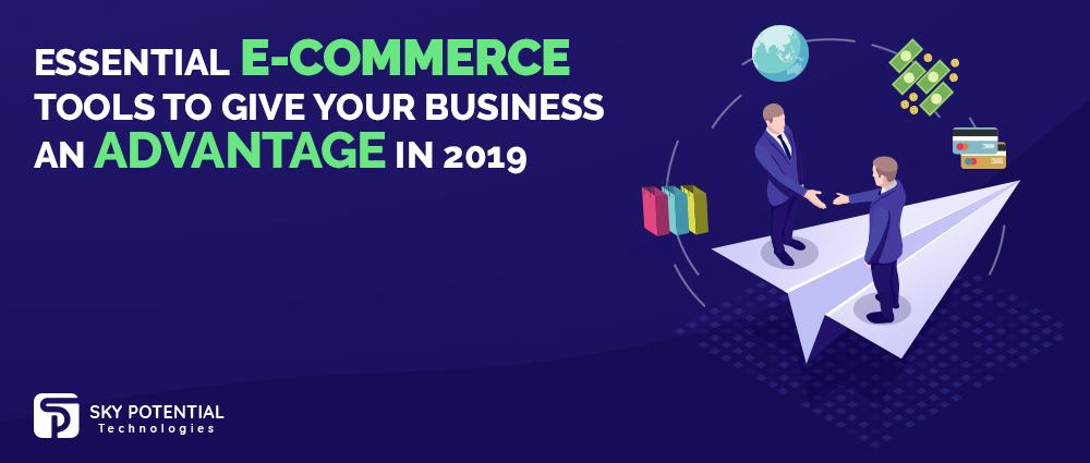 Essential E-Commerce Tools to Give Your Business an Advantage in 2019