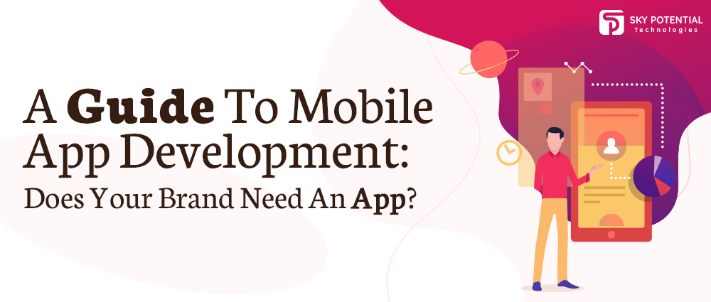 A Guide To Mobile App Development: Does Your Brand Need An App