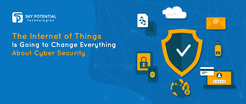 Cybersecurity – Internet of Things is Changing Everything about It