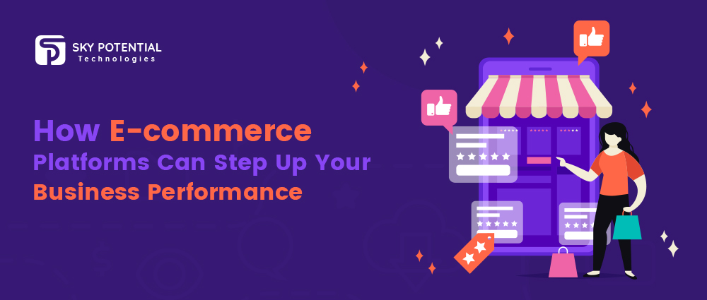 How E-commerce Platforms Can Step Up Your Business Performance