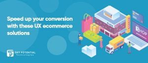 Speed up your conversion with these UX e-commerce solutions