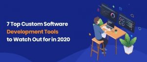 7 Top Custom Software Development Tools to Watch Out for in 2020